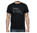 """T-shirt - """"Quotes on shirts are stupid"""" - Me_"""