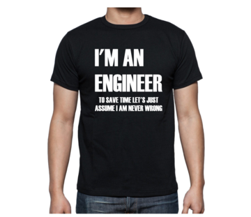 T-shirt - I'm an engineer to save time let's just assume I am never wrong