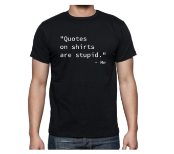 """T-shirt - """"Quotes on shirts are stupid"""" - Me"""
