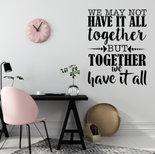 We may not have it all together but together we have it all