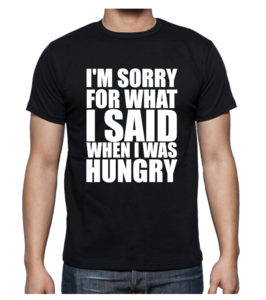 T-shirt - I'm sorry for what I said when I was hungry
